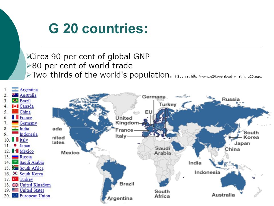 G 20 countries: Circa 90 per cent of global GNP 80 per cent of world trade Two-thirds of the world's population. ( Source: http://www.g20.org/about_wh