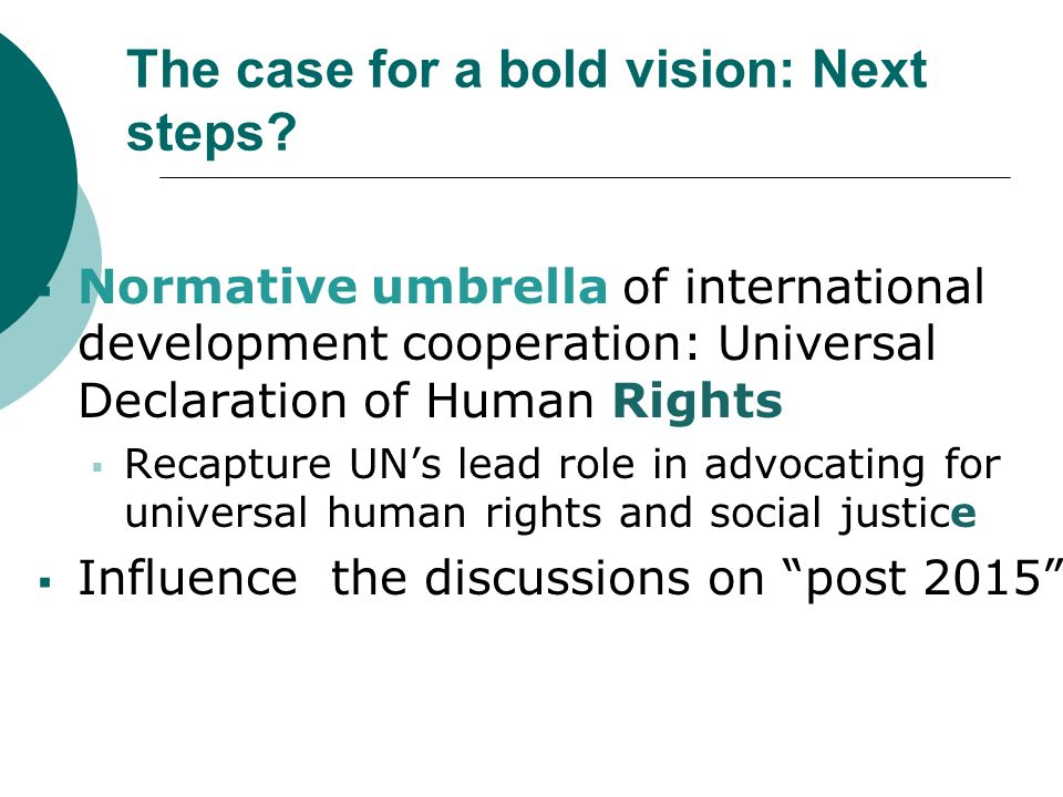 The case for a bold vision: Next steps? Normative umbrella of international development cooperation: Universal Declaration of Human Rights Recapture U