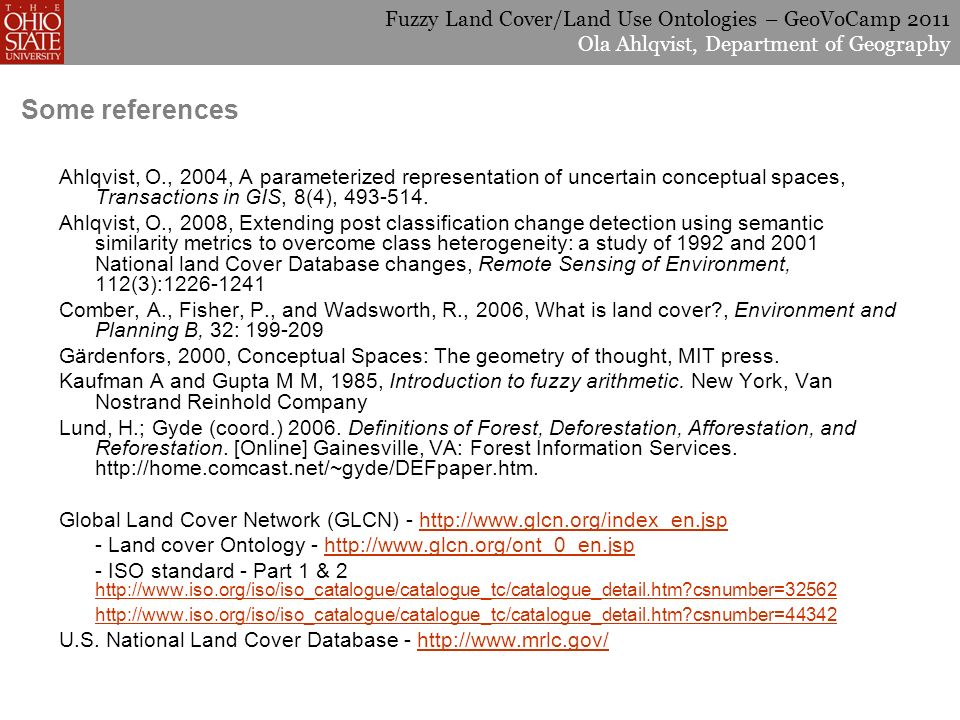 Fuzzy Land Cover/Land Use Ontologies – GeoVoCamp 2011 Ola Ahlqvist, Department of Geography Some references Ahlqvist, O., 2004, A parameterized representation of uncertain conceptual spaces, Transactions in GIS, 8(4), 493-514.