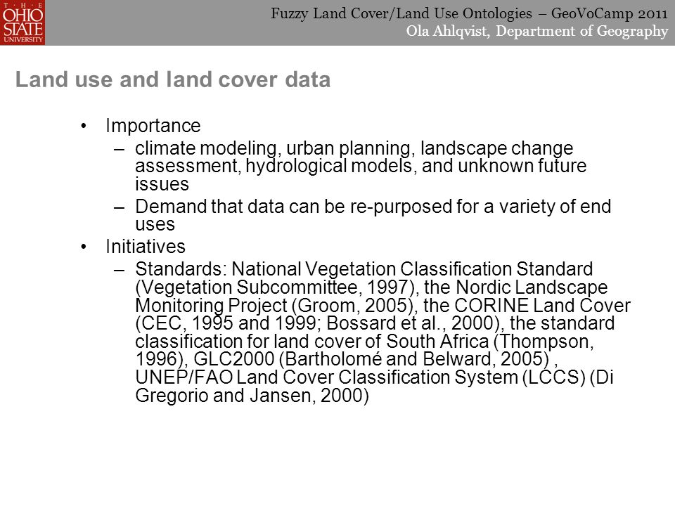 Fuzzy Land Cover/Land Use Ontologies – GeoVoCamp 2011 Ola Ahlqvist, Department of Geography Land use and land cover data Importance –climate modeling, urban planning, landscape change assessment, hydrological models, and unknown future issues –Demand that data can be re-purposed for a variety of end uses Initiatives –Standards: National Vegetation Classification Standard (Vegetation Subcommittee, 1997), the Nordic Landscape Monitoring Project (Groom, 2005), the CORINE Land Cover (CEC, 1995 and 1999; Bossard et al., 2000), the standard classification for land cover of South Africa (Thompson, 1996), GLC2000 (Bartholomé and Belward, 2005), UNEP/FAO Land Cover Classification System (LCCS) (Di Gregorio and Jansen, 2000)