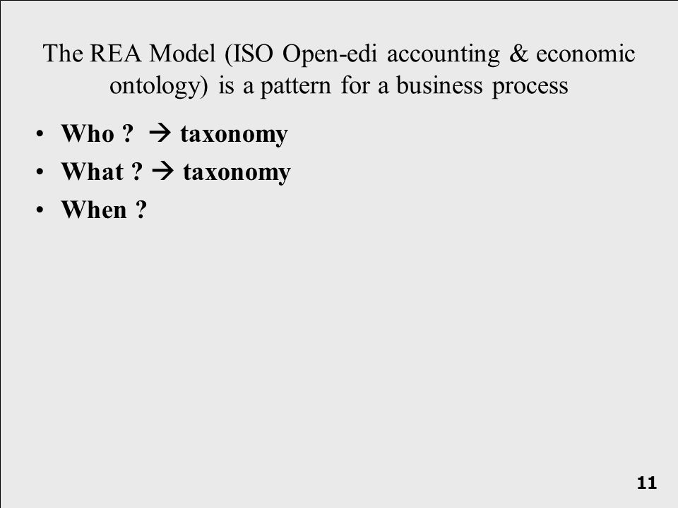 Who ? taxonomy What ? taxonomy When ? The REA Model (ISO Open-edi accounting & economic ontology) is a pattern for a business process 11
