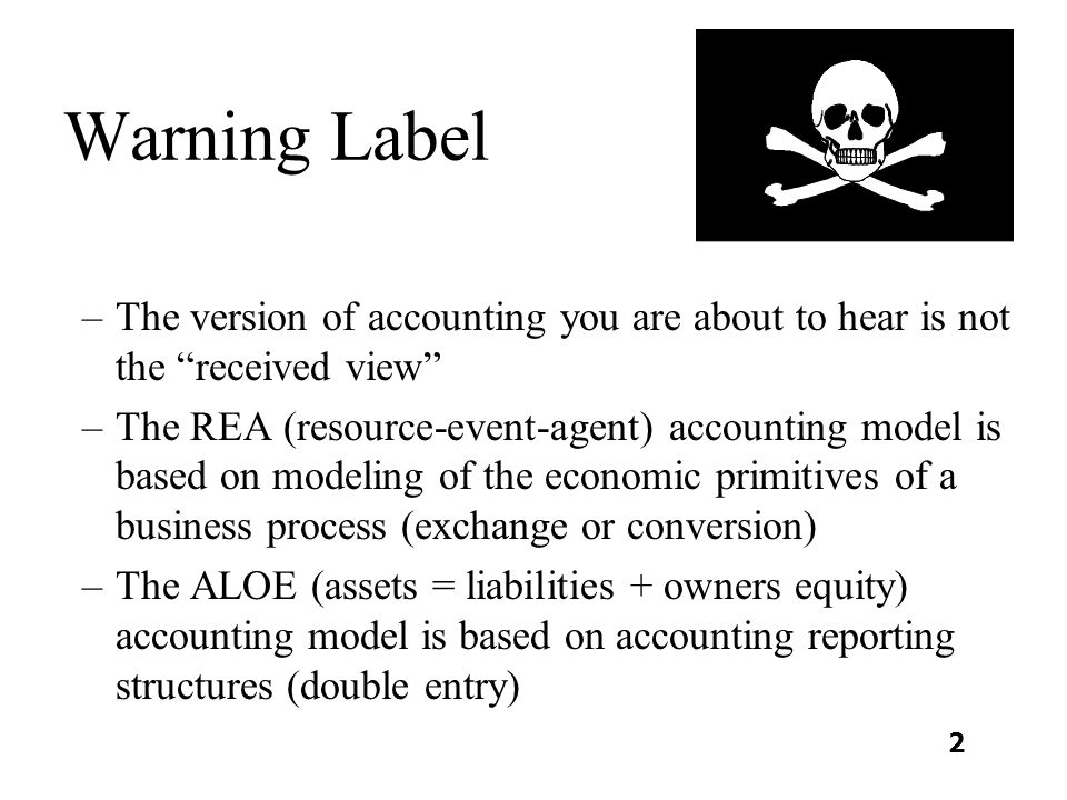 Warning Label –The version of accounting you are about to hear is not the received view –The REA (resource-event-agent) accounting model is based on modeling of the economic primitives of a business process (exchange or conversion) –The ALOE (assets = liabilities + owners equity) accounting model is based on accounting reporting structures (double entry) 2