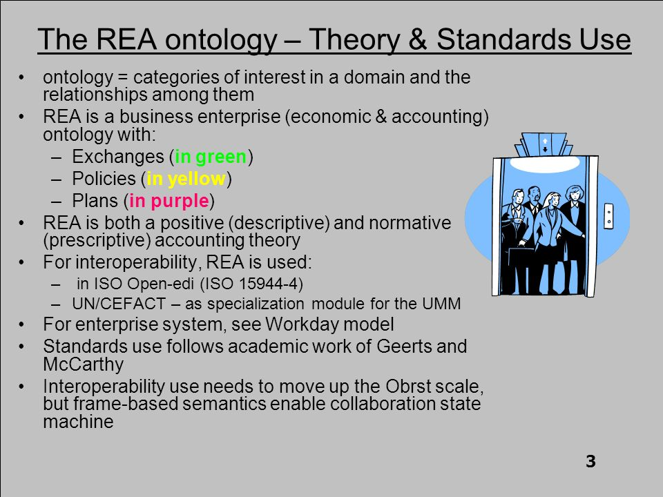 The REA ontology – Theory & Standards Use ontology = categories of interest in a domain and the relationships among them REA is a business enterprise (economic & accounting) ontology with: –Exchanges (in green) –Policies (in yellow) –Plans (in purple) REA is both a positive (descriptive) and normative (prescriptive) accounting theory For interoperability, REA is used: – in ISO Open-edi (ISO 15944-4) –UN/CEFACT – as specialization module for the UMM For enterprise system, see Workday model Standards use follows academic work of Geerts and McCarthy Interoperability use needs to move up the Obrst scale, but frame-based semantics enable collaboration state machine 3