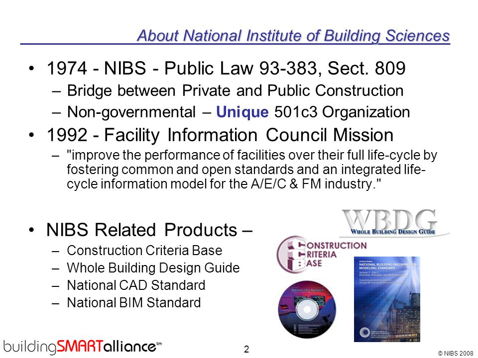 © NIBS 2008 2 About National Institute of Building Sciences 1974 - NIBS - Public Law 93-383, Sect. 809 –Bridge between Private and Public Construction