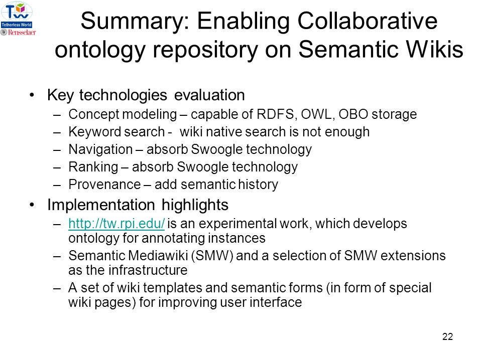 22 Summary: Enabling Collaborative ontology repository on Semantic Wikis Key technologies evaluation –Concept modeling – capable of RDFS, OWL, OBO storage –Keyword search - wiki native search is not enough –Navigation – absorb Swoogle technology –Ranking – absorb Swoogle technology –Provenance – add semantic history Implementation highlights –http://tw.rpi.edu/ is an experimental work, which develops ontology for annotating instanceshttp://tw.rpi.edu/ –Semantic Mediawiki (SMW) and a selection of SMW extensions as the infrastructure –A set of wiki templates and semantic forms (in form of special wiki pages) for improving user interface