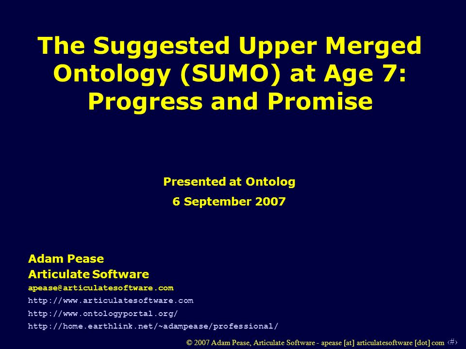 1 © 2007 Adam Pease, Articulate Software - apease [at] articulatesoftware [dot] com The Suggested Upper Merged Ontology (SUMO) at Age 7: Progress and Promise Adam Pease Articulate Software apease@articulatesoftware.com http://www.articulatesoftware.com http://www.ontologyportal.org/ http://home.earthlink.net/~adampease/professional/ Presented at Ontolog 6 September 2007