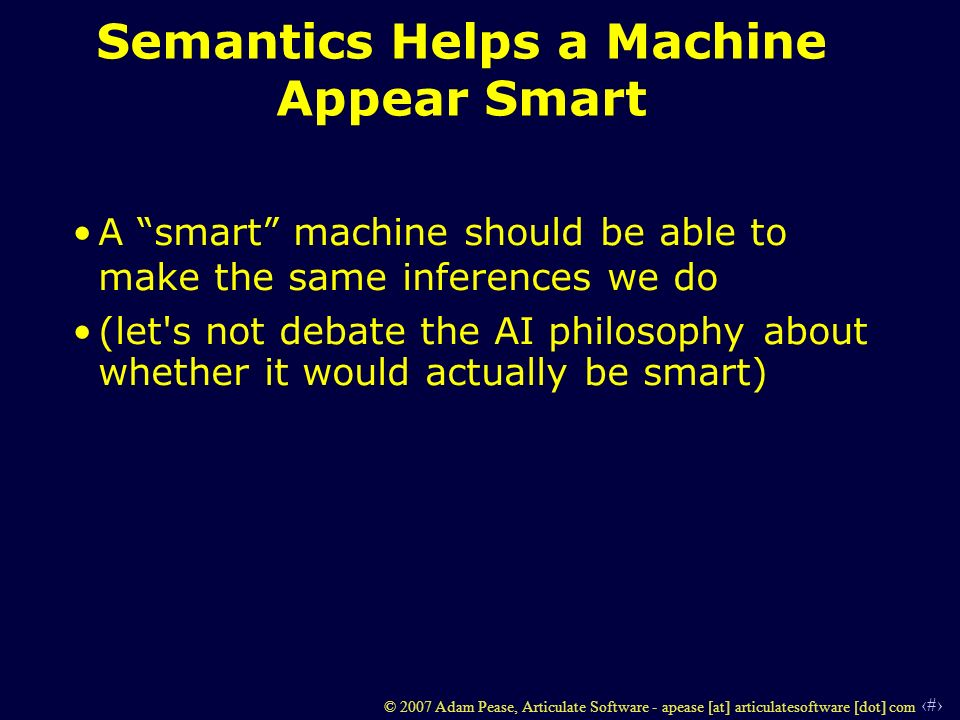 15 © 2007 Adam Pease, Articulate Software - apease [at] articulatesoftware [dot] com Semantics Helps a Machine Appear Smart A smart machine should be able to make the same inferences we do (let s not debate the AI philosophy about whether it would actually be smart)