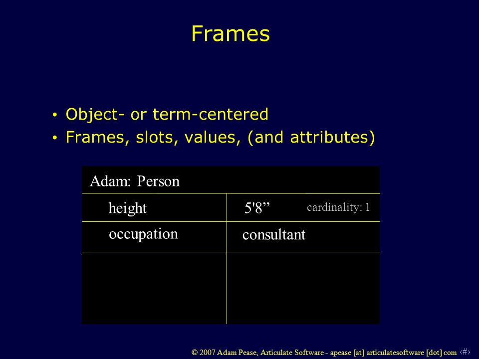 17 © 2007 Adam Pease, Articulate Software - apease [at] articulatesoftware [dot] com Frames Object- or term-centered Frames, slots, values, (and attributes) Adam: Person height occupation 5 8 consultant cardinality: 1