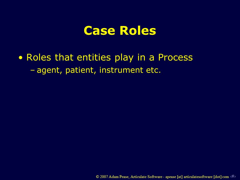 38 © 2007 Adam Pease, Articulate Software - apease [at] articulatesoftware [dot] com Case Roles Roles that entities play in a Process –agent, patient, instrument etc.