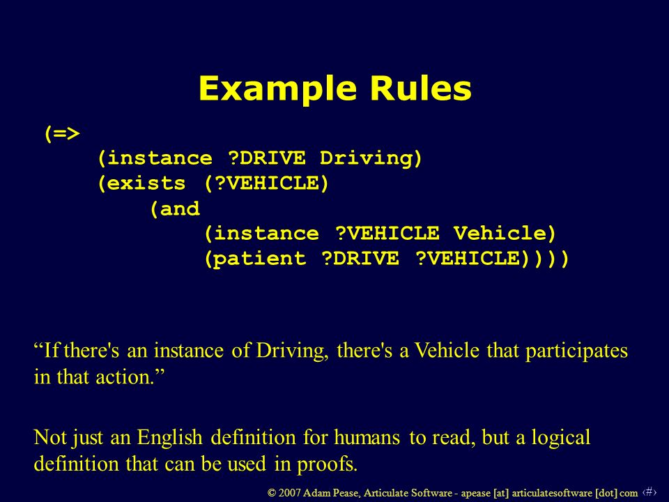 42 © 2007 Adam Pease, Articulate Software - apease [at] articulatesoftware [dot] com Example Rules (=> (instance DRIVE Driving) (exists ( VEHICLE) (and (instance VEHICLE Vehicle) (patient DRIVE VEHICLE)))) If there s an instance of Driving, there s a Vehicle that participates in that action.