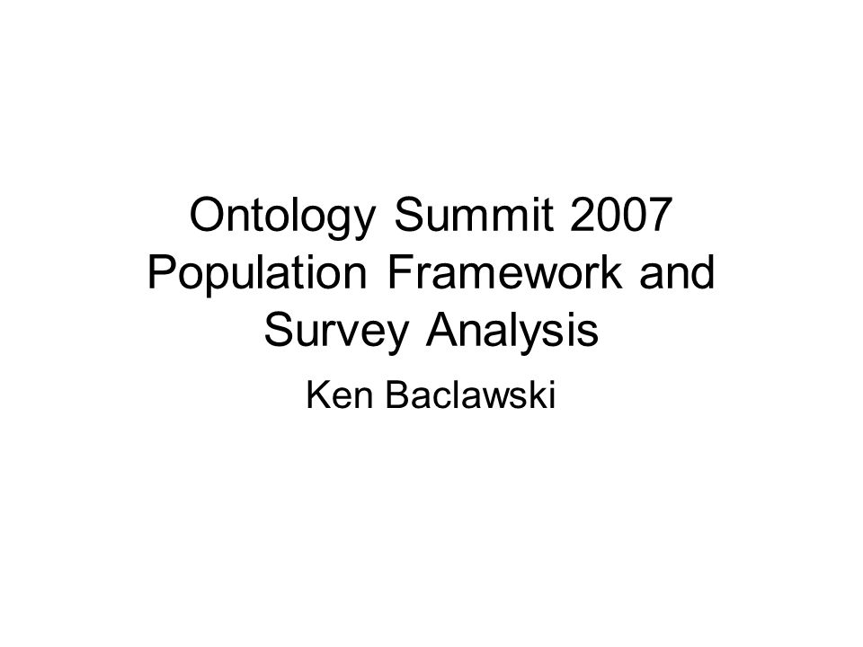 Ontology Summit 2007 Population Framework and Survey Analysis Ken Baclawski