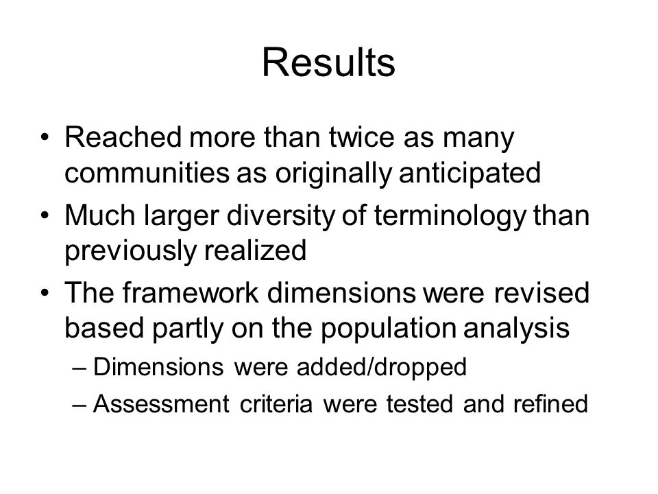 Results Reached more than twice as many communities as originally anticipated Much larger diversity of terminology than previously realized The framework dimensions were revised based partly on the population analysis –Dimensions were added/dropped –Assessment criteria were tested and refined
