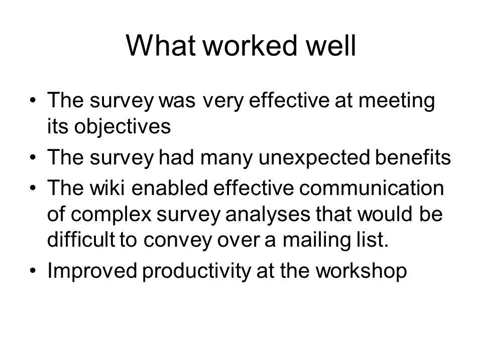 What worked well The survey was very effective at meeting its objectives The survey had many unexpected benefits The wiki enabled effective communication of complex survey analyses that would be difficult to convey over a mailing list.