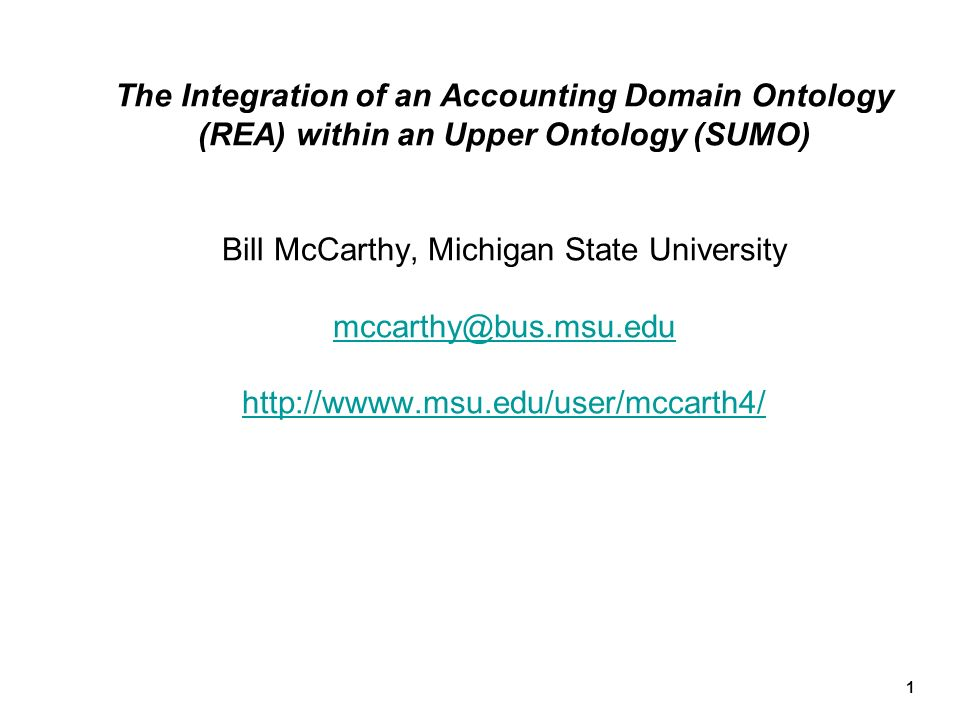 1 The Integration of an Accounting Domain Ontology (REA) within an Upper Ontology (SUMO) Bill McCarthy, Michigan State University mccarthy@bus.msu.edu