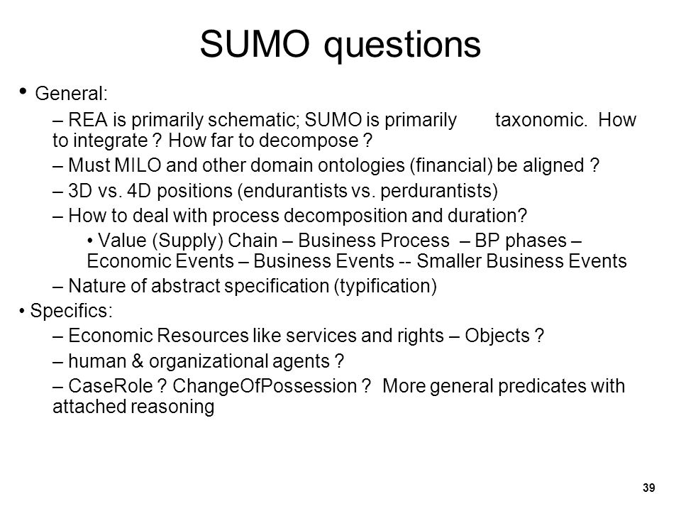 39 SUMO questions General: – REA is primarily schematic; SUMO is primarily taxonomic. How to integrate ? How far to decompose ? – Must MILO and other