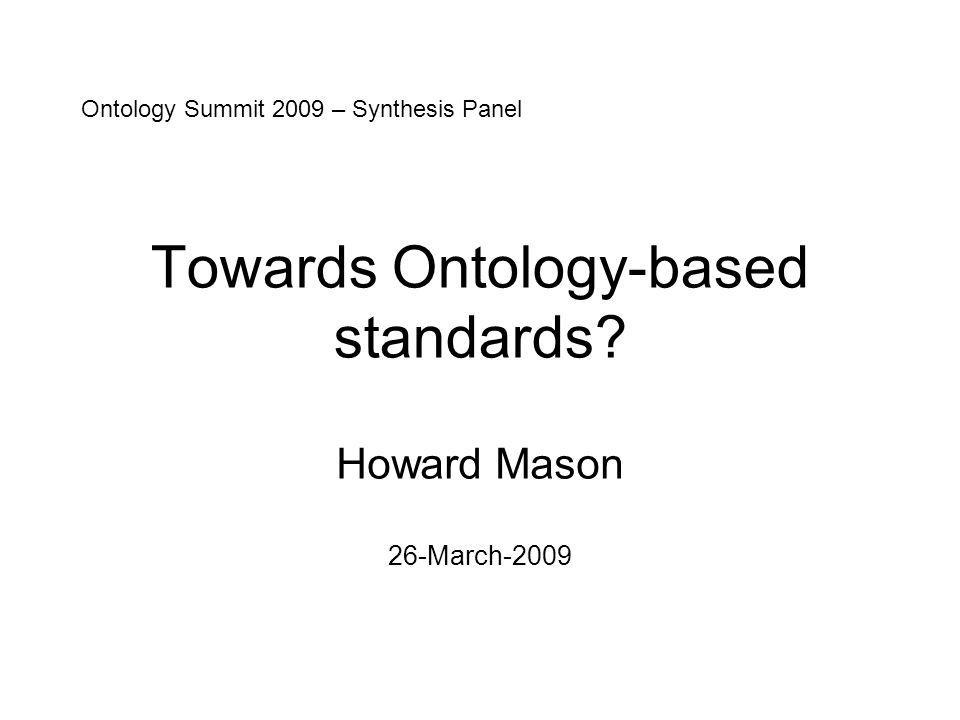 Towards Ontology-based standards? Howard Mason 26-March-2009 Ontology Summit 2009 – Synthesis Panel