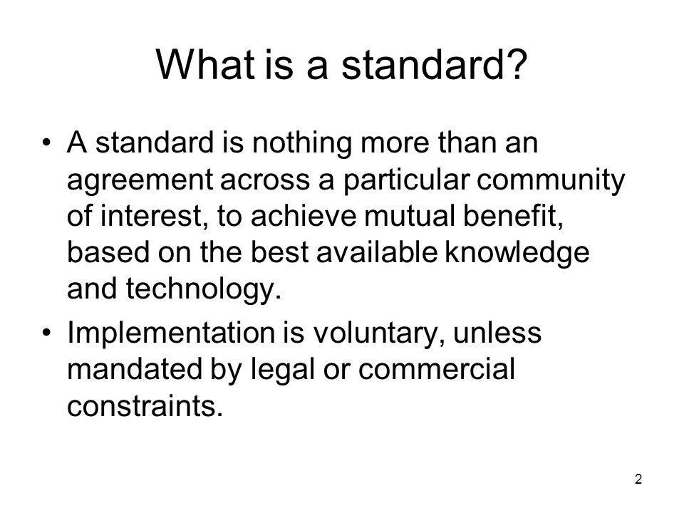 2 What is a standard? A standard is nothing more than an agreement across a particular community of interest, to achieve mutual benefit, based on the