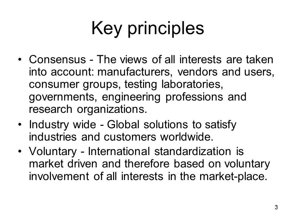 3 Key principles Consensus - The views of all interests are taken into account: manufacturers, vendors and users, consumer groups, testing laboratories, governments, engineering professions and research organizations.
