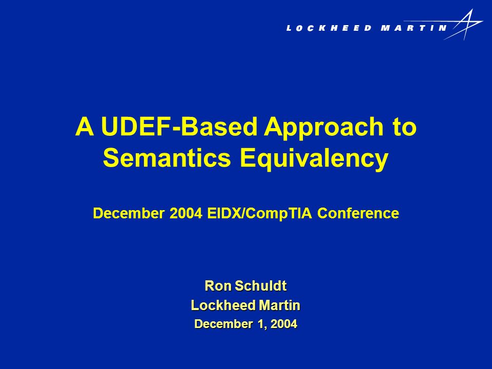 A UDEF-Based Approach to Semantics Equivalency December 2004 EIDX/CompTIA Conference Ron Schuldt Lockheed Martin December 1, 2004