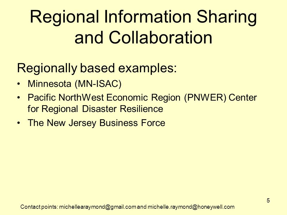 Contact points: michellearaymond@gmail.com and michelle.raymond@honeywell.com 5 Regional Information Sharing and Collaboration Regionally based examples: Minnesota (MN-ISAC) Pacific NorthWest Economic Region (PNWER) Center for Regional Disaster Resilience The New Jersey Business Force