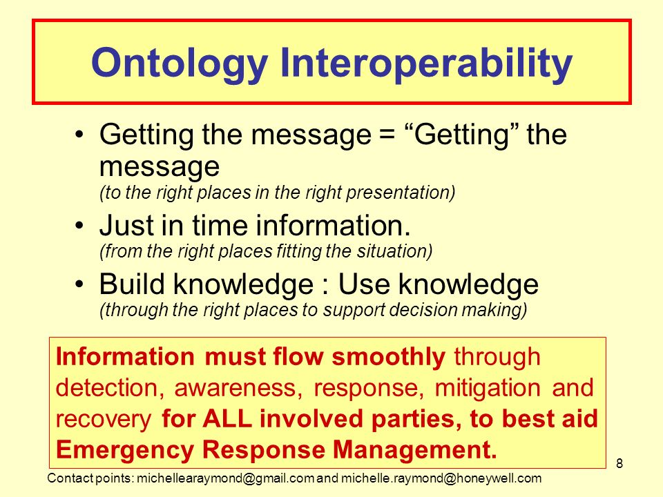 Contact points: michellearaymond@gmail.com and michelle.raymond@honeywell.com 8 Ontology Interoperability Getting the message = Getting the message (to the right places in the right presentation) Just in time information.