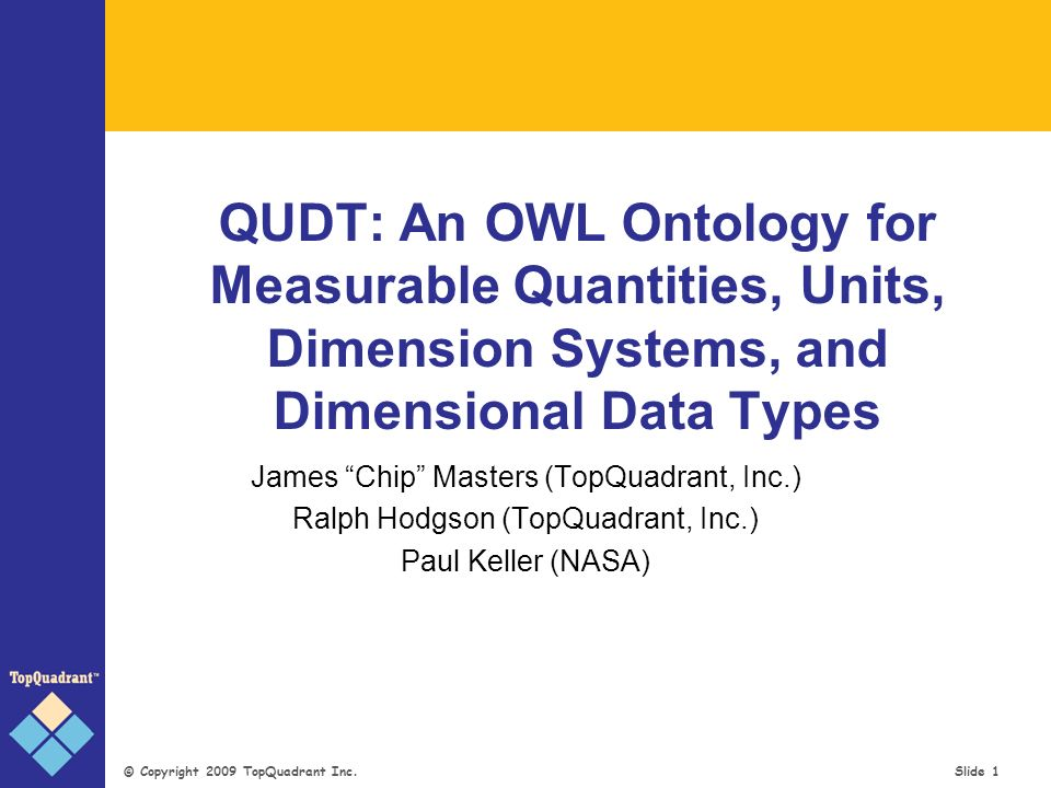 © Copyright 2009 TopQuadrant Inc. Slide 1 QUDT: An OWL Ontology for Measurable Quantities, Units, Dimension Systems, and Dimensional Data Types James