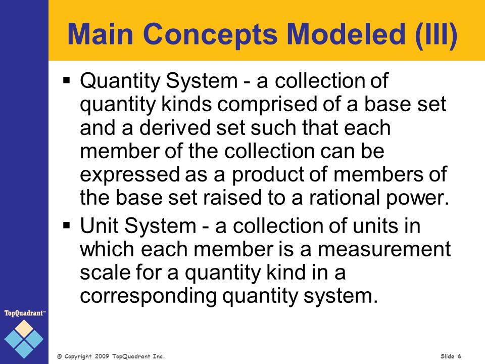 © Copyright 2009 TopQuadrant Inc. Slide 6 Main Concepts Modeled (III) Quantity System - a collection of quantity kinds comprised of a base set and a d