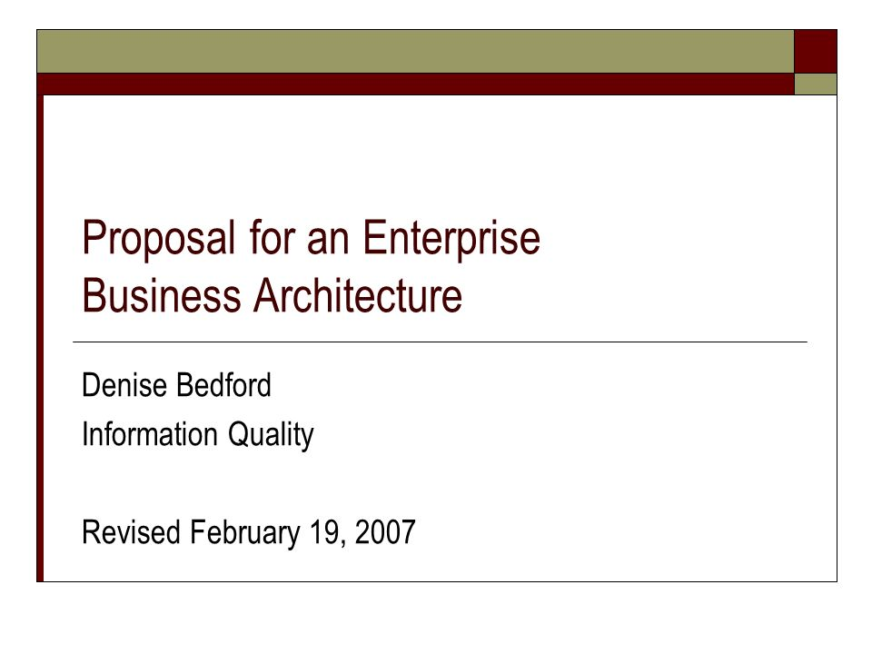 Proposal for an Enterprise Business Architecture Denise Bedford Information Quality Revised February 19, 2007
