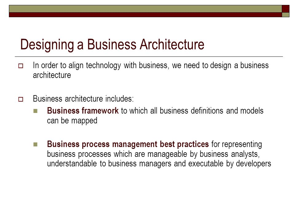 In order to align technology with business, we need to design a business architecture Business architecture includes: Business framework to which all