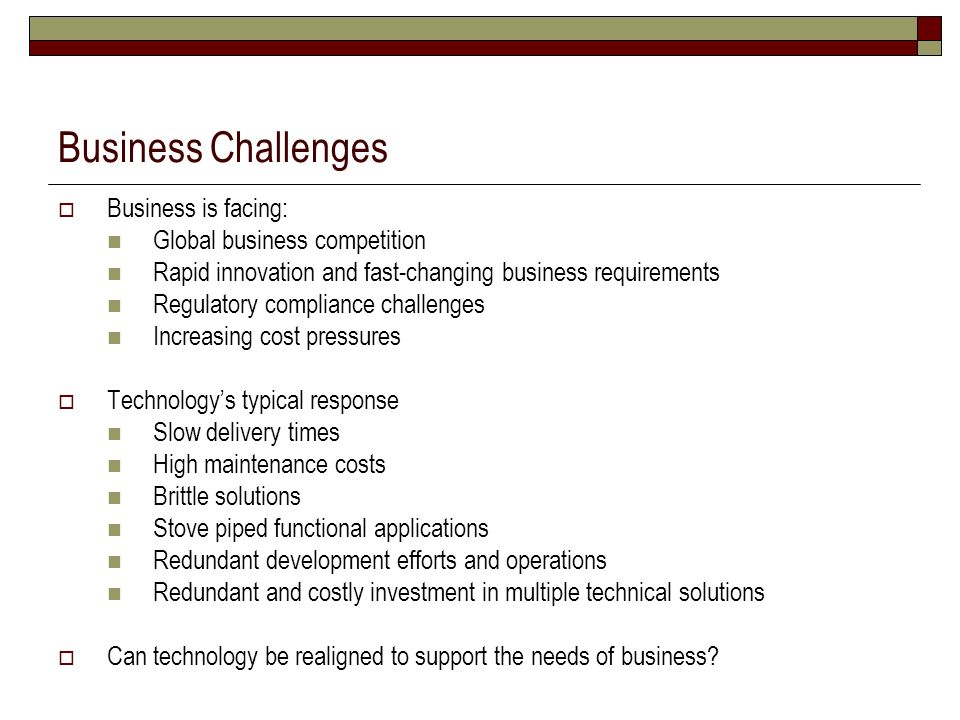Business Challenges Business is facing: Global business competition Rapid innovation and fast-changing business requirements Regulatory compliance cha