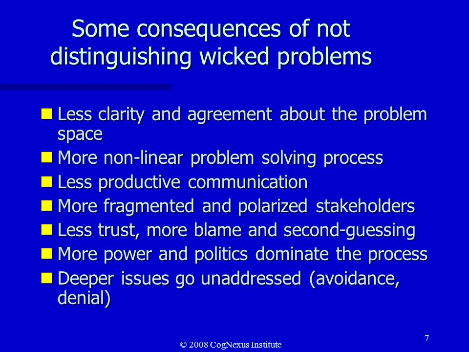 © 2008 CogNexus Institute 7 Some consequences of not distinguishing wicked problems nLess clarity and agreement about the problem space nMore non-linear problem solving process nLess productive communication nMore fragmented and polarized stakeholders nLess trust, more blame and second-guessing nMore power and politics dominate the process nDeeper issues go unaddressed (avoidance, denial)
