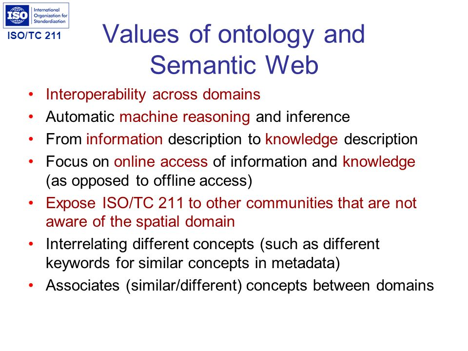 ISO/TC 211 Values of ontology and Semantic Web Interoperability across domains Automatic machine reasoning and inference From information description