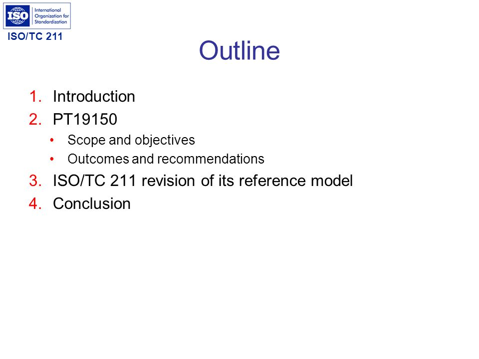 ISO/TC 211 Outline 1.Introduction 2.PT19150 Scope and objectives Outcomes and recommendations 3.ISO/TC 211 revision of its reference model 4.Conclusio