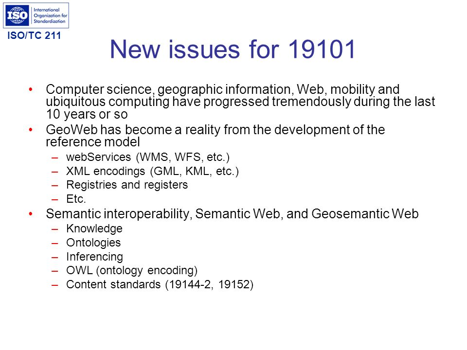 ISO/TC 211 New issues for 19101 Computer science, geographic information, Web, mobility and ubiquitous computing have progressed tremendously during t