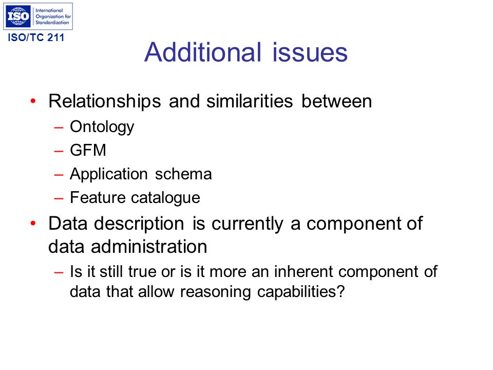 ISO/TC 211 Additional issues Relationships and similarities between –Ontology –GFM –Application schema –Feature catalogue Data description is currentl