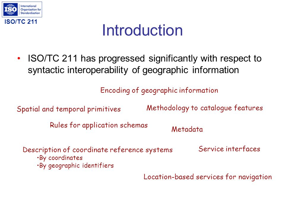 ISO/TC 211 Values of ontology and Semantic Web Interoperability across domains Automatic machine reasoning and inference From information description to knowledge description Focus on online access of information and knowledge (as opposed to offline access) Expose ISO/TC 211 to other communities that are not aware of the spatial domain Interrelating different concepts (such as different keywords for similar concepts in metadata) Associates (similar/different) concepts between domains