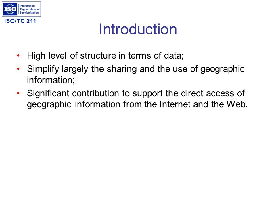 ISO/TC 211 Introduction High level of structure in terms of data; Simplify largely the sharing and the use of geographic information; Significant cont