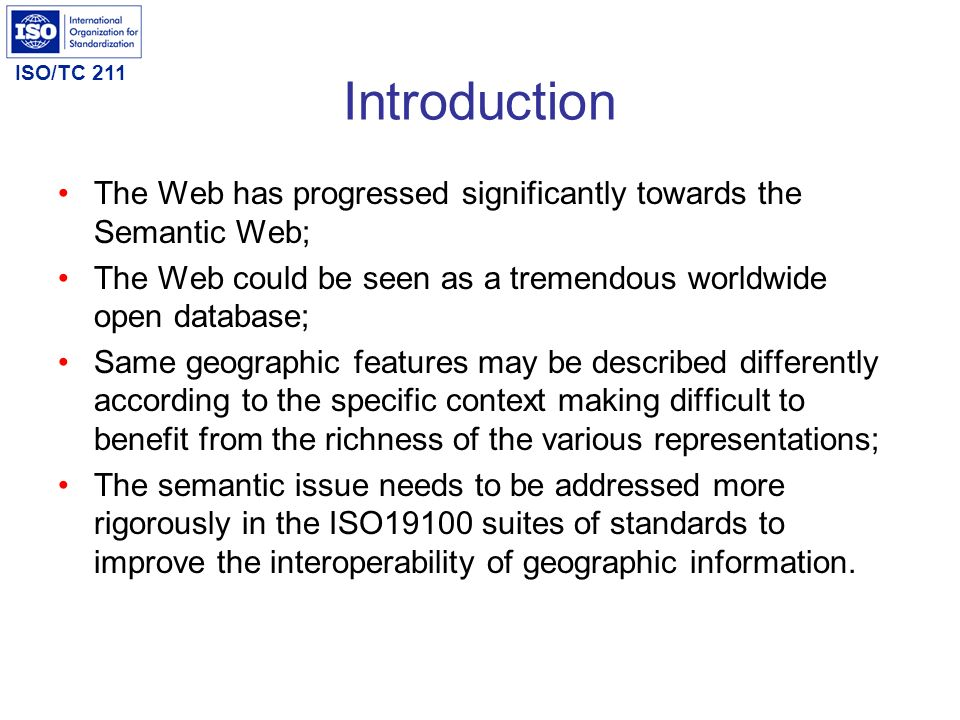 ISO/TC 211 Introduction The Web has progressed significantly towards the Semantic Web; The Web could be seen as a tremendous worldwide open database;