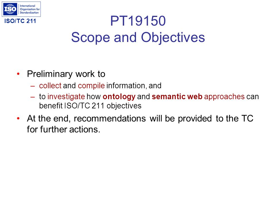 ISO/TC 211 PT19150 Scope and Objectives Preliminary work to –collect and compile information, and –to investigate how ontology and semantic web approa