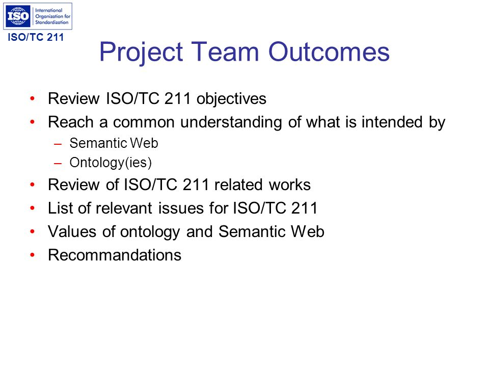 ISO/TC 211 Project Team Outcomes Review ISO/TC 211 objectives Reach a common understanding of what is intended by –Semantic Web –Ontology(ies) Review