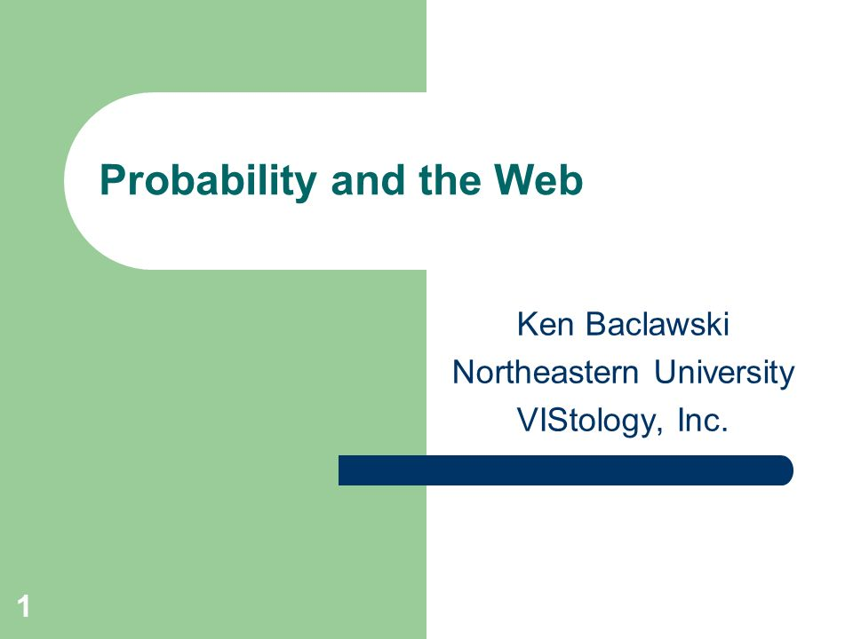 1 Probability and the Web Ken Baclawski Northeastern University VIStology, Inc.