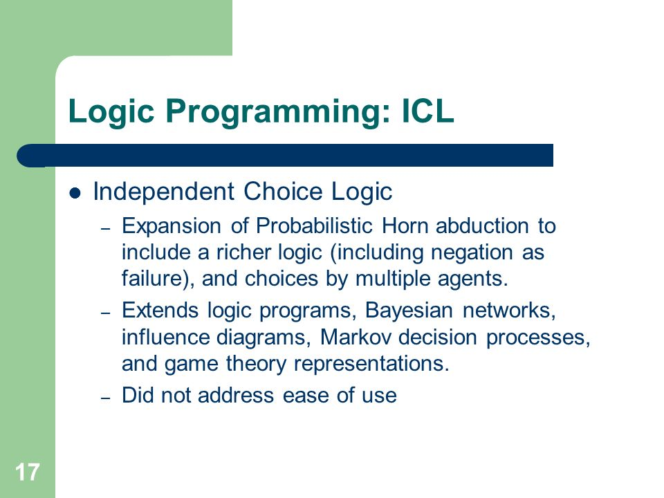 17 Logic Programming: ICL Independent Choice Logic – Expansion of Probabilistic Horn abduction to include a richer logic (including negation as failure), and choices by multiple agents.