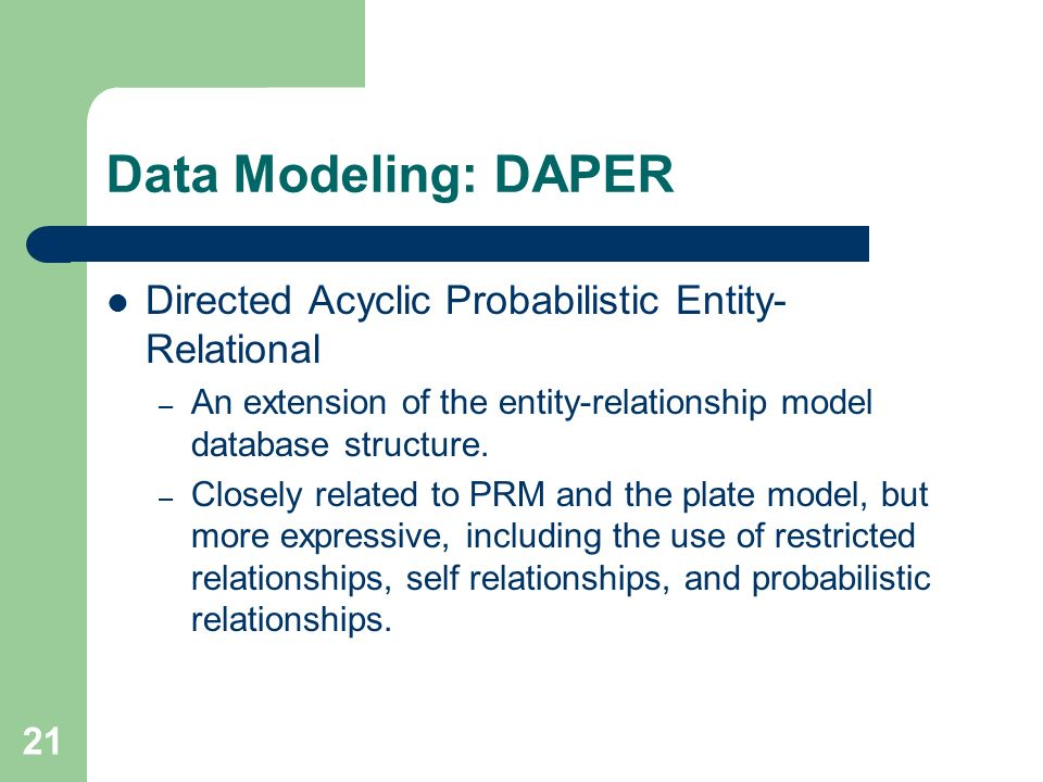 21 Data Modeling: DAPER Directed Acyclic Probabilistic Entity- Relational – An extension of the entity-relationship model database structure.