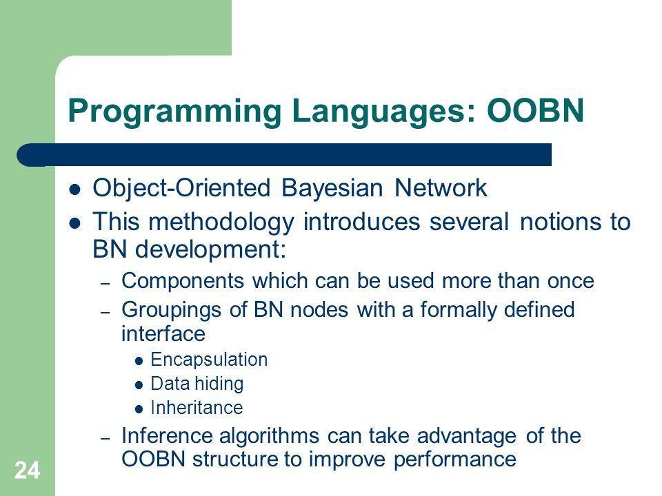 24 Programming Languages: OOBN Object-Oriented Bayesian Network This methodology introduces several notions to BN development: – Components which can be used more than once – Groupings of BN nodes with a formally defined interface Encapsulation Data hiding Inheritance – Inference algorithms can take advantage of the OOBN structure to improve performance