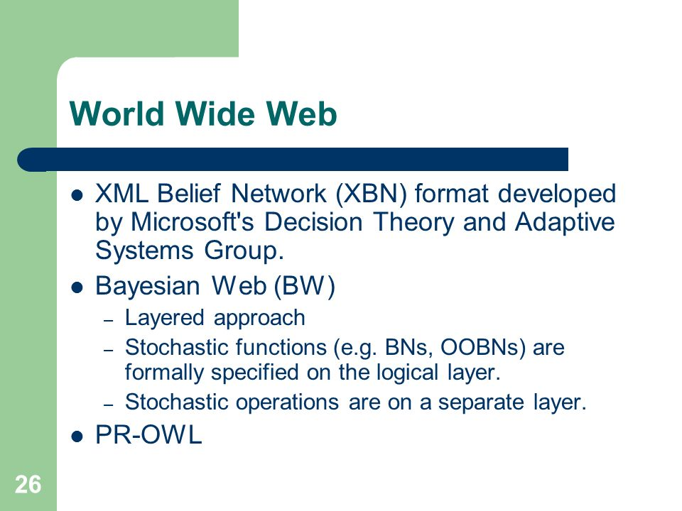 26 World Wide Web XML Belief Network (XBN) format developed by Microsoft s Decision Theory and Adaptive Systems Group.