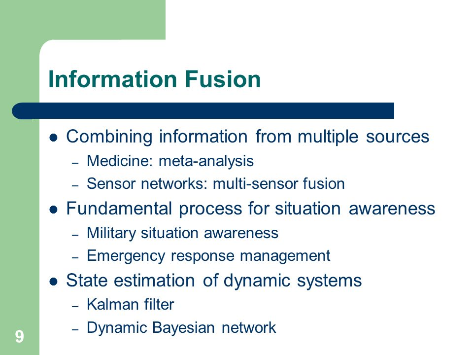 9 Information Fusion Combining information from multiple sources – Medicine: meta-analysis – Sensor networks: multi-sensor fusion Fundamental process for situation awareness – Military situation awareness – Emergency response management State estimation of dynamic systems – Kalman filter – Dynamic Bayesian network