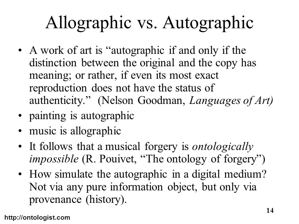 http://ontologist.com 14 Allographic vs. Autographic A work of art is autographic if and only if the distinction between the original and the copy has