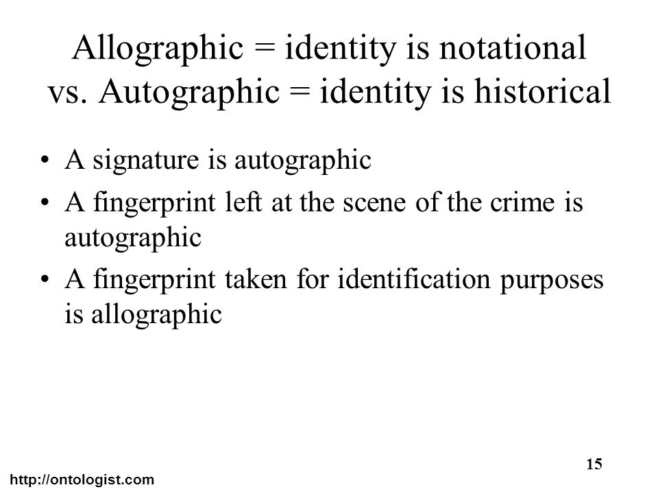 http://ontologist.com 15 Allographic = identity is notational vs. Autographic = identity is historical A signature is autographic A fingerprint left a