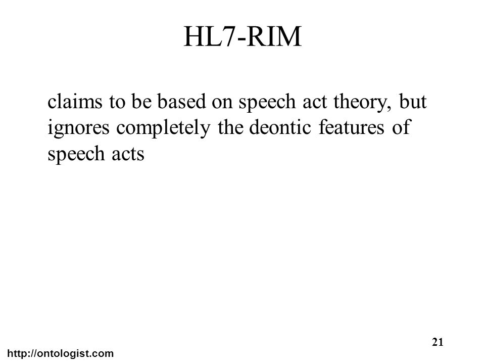 http://ontologist.com 21 HL7-RIM claims to be based on speech act theory, but ignores completely the deontic features of speech acts