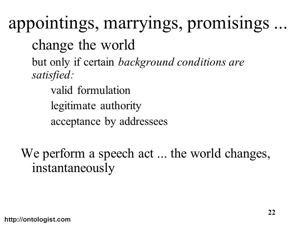http://ontologist.com 22 appointings, marryings, promisings... change the world but only if certain background conditions are satisfied: valid formula
